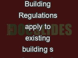 The applicat ion of the Building Regulations to works in existing buildings Building Regulations apply to existing building s where works are being performed on a building as prescribed in the Buildi PowerPoint PPT Presentation