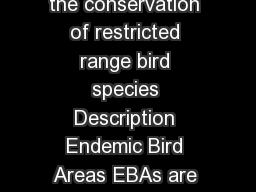 Endemic Bird Areas EBA Critical regions of the world for the conservation of restricted range bird species Description Endemic Bird Areas EBAs are regions of the world that represent natural areas of