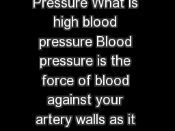 KNOW THE FACTS ABOUT High Blood Pressure What is high blood pressure Blood pressure is the force of blood against your artery walls as it circulates through your body
