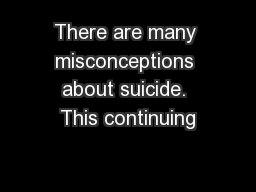There are many misconceptions about suicide. This continuing