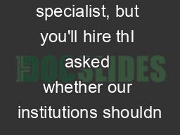 specialist, but you'll hire thI asked whether our institutions shouldn