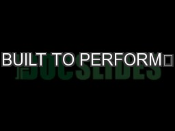 BUILT TO PERFORM™