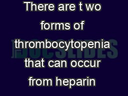 Heparin Induced Thrombocytopenia There are t wo forms of thrombocytopenia that can occur from heparin exposure  non immune and immune mediated