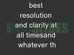 Delivering the best resolution and clarity at all timesand whatever th