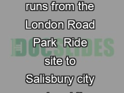 Buses from the London Road Park  Ride site to Salisbury city centre Bus  runs from the London Road Park  Ride site to Salisbury city centre at the following times Buses on weekdays Monday to Friday J