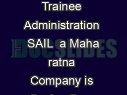 n Opportunity to join SAIL as Management Trainee Technical or Management Trainee Administration  SAIL  a Maha ratna Company is the leadin g steel making company in India w ith a turnover of Rs
