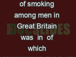 Number of adult smokers The highest recorded level of smoking among men in Great Britain was  in  of which VPRNHGPDQXIDFWXUHGFLJDUHWWHVWWKDWWLPHVLJQLFDQWQXPEHUVRIPHQVPRNHGSLSHV or cigars as well as o