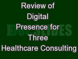 Review of Digital Presence for Three Healthcare Consulting PowerPoint PPT Presentation