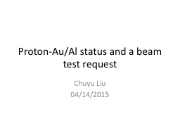 Proton-Au/Al status and a beam test request PowerPoint PPT Presentation