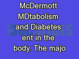 Michael T. McDermott MDtabolism and Diabetes ent in the body. The majo