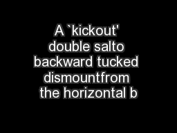 A `kickout' double salto backward tucked dismountfrom the horizontal b