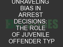 UNRAVELING BIAS IN ARREST DECISIONS: THE ROLE OF JUVENILE OFFENDER TYP