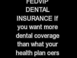 The Federal Employees Dental and Vision Insurance Program FEDVIP DENTAL INSURANCE If you want more dental coverage than what your health plan oers FEDVIP provides comprehensive dental insurance with PowerPoint PPT Presentation