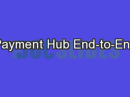 Payment Hub End-to-End PowerPoint PPT Presentation