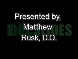 Presented by, Matthew Rusk, D.O.