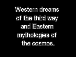 Western dreams of the third way and Eastern mythologies of the cosmos.