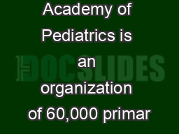 The American Academy of Pediatrics is an organization of 60,000 primar