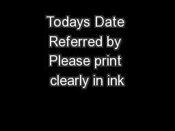 Todays Date Referred by Please print clearly in ink
