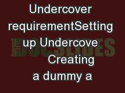 Undercover requirementSetting up Undercove       Creating a dummy a