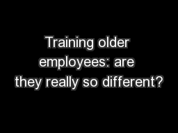 Training older employees: are they really so different? PowerPoint PPT Presentation