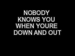 NOBODY KNOWS YOU WHEN YOURE DOWN AND OUT