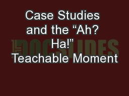 """Case Studies and the """"Ah? Ha!"""" Teachable Moment PowerPoint PPT Presentation"""