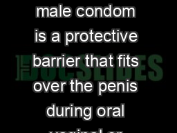 MALE CONDOM What is it The male condom is a protective barrier that fits over the penis during oral vaginal or anal sex