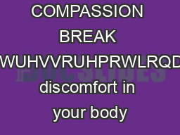 SELF COMPASSION BREAK KHQRXQRWLFHWKDWRXUHIHHOLQJVWUHVVRUHPRWLRQDOGLVFRPIRUWVHHLIRXFDQILQGWKH discomfort in your body PDF document - DocSlides