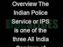 Template Service Profile for Indian Police Service IPS Overview The Indian Police Service or IPS is one of the three All India Services of the Government of India