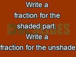 Write a fraction for the shaded part. Write a fraction for the unshade PowerPoint PPT Presentation