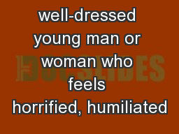 Like a well-dressed young man or woman who feels horrified, humiliated