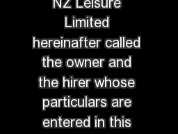 TERMS AND CONDITIONS An agreement made between NZ Leisure Limited hereinafter called the owner and the hirer whose particulars are entered in this agree ment it is hereby agreed as follows CLAUSE  VE