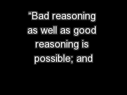 """Bad reasoning as well as good reasoning is possible; and"