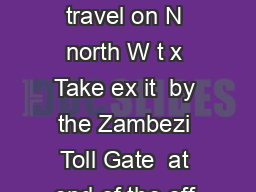 D I R E C T I O N S From Johannesburg or Pretoria travel on N north W t x Take ex it  by the Zambezi Toll Gate  at end of the off ramp turn right into Zambezi Drive PDF document - DocSlides
