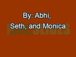 By: Abhi, Seth, and Monica PowerPoint PPT Presentation