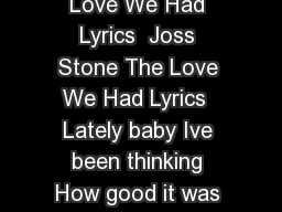 The Love We Had By Natalie Dunbar The Love We Had Lyrics  Joss Stone The Love We Had Lyrics  Lately baby Ive been thinking How good it was when you were here And it aint the wine that I