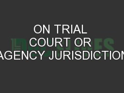 ON TRIAL COURT OR AGENCY JURISDICTION
