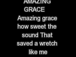 AMAZING GRACE    Amazing grace how sweet the sound That saved a wretch like me