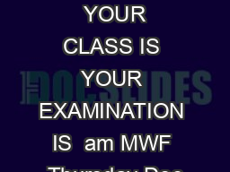 Final Exam Schedule  Fall  YOUR CLASS IS YOUR EXAMINATION IS  am MWF Thursday Dec
