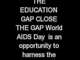 WORLD AIDS DAY  DECEMBER  CLOSE THE GAP  CLOSE THE EDUCATION GAP CLOSE THE GAP World AIDS Day  is an opportunity to harness the power of social change to put people rst and close the access gap