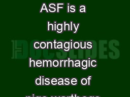 What is African swine fever African swine fever ASF is a highly contagious hemorrhagic disease of pigs warthogs European wild boar and American wild pigs PDF document - DocSlides