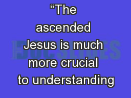 """The ascended Jesus is much more crucial to understanding"