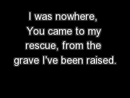I was nowhere, You came to my rescue, from the grave I've been raised.