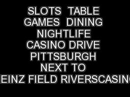 SLOTS  TABLE GAMES  DINING  NIGHTLIFE  CASINO DRIVE PITTSBURGH NEXT TO HEINZ FIELD RIVERSCASINO