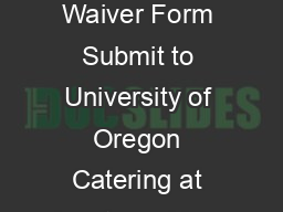 UNIVERSITY OF OREGON CATERING Waiver Form Submit to University of Oregon Catering at least  working days prior to event date