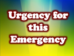 Urgency for this Emergency