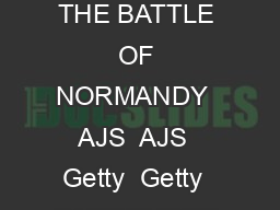 Normandy Tourist Board Educational Resource Pack Part Three THE DDAY LANDINGS  THE BATTLE OF NORMANDY  AJS  AJS  Getty  Getty  PART THREE The DDay Landings  The Battle of Normandy NORMA DY The DDay L