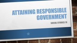 ATTAINING RESPONSIBLE GOVERNMENT PowerPoint PPT Presentation