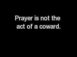 Prayer is not the act of a coward.