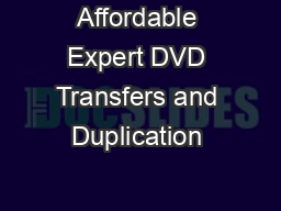 Affordable Expert DVD Transfers and Duplication  PDF document - DocSlides